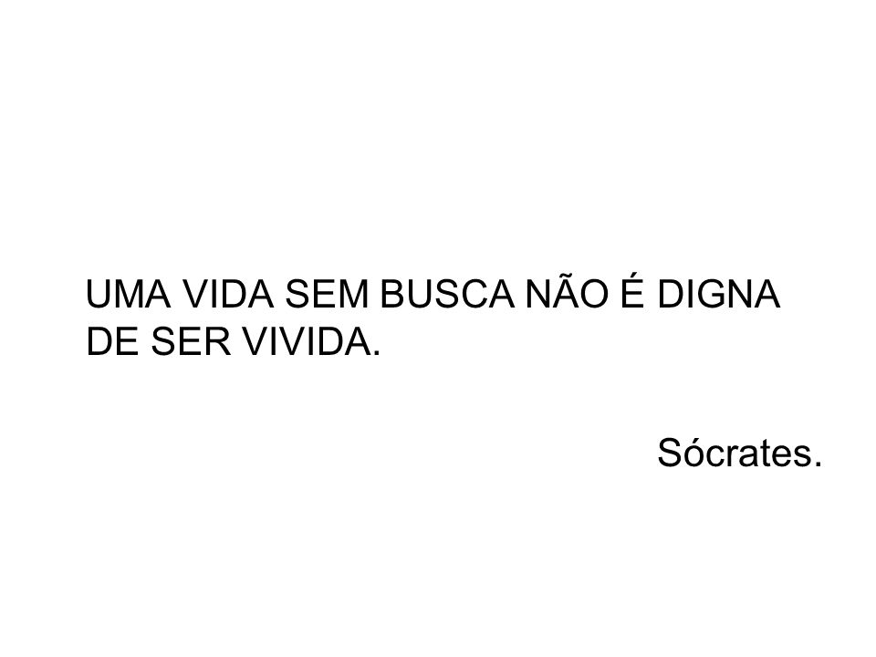UMA VIDA SEM BUSCA NÃO É DIGNA DE SER VIVIDA. Sócrates.
