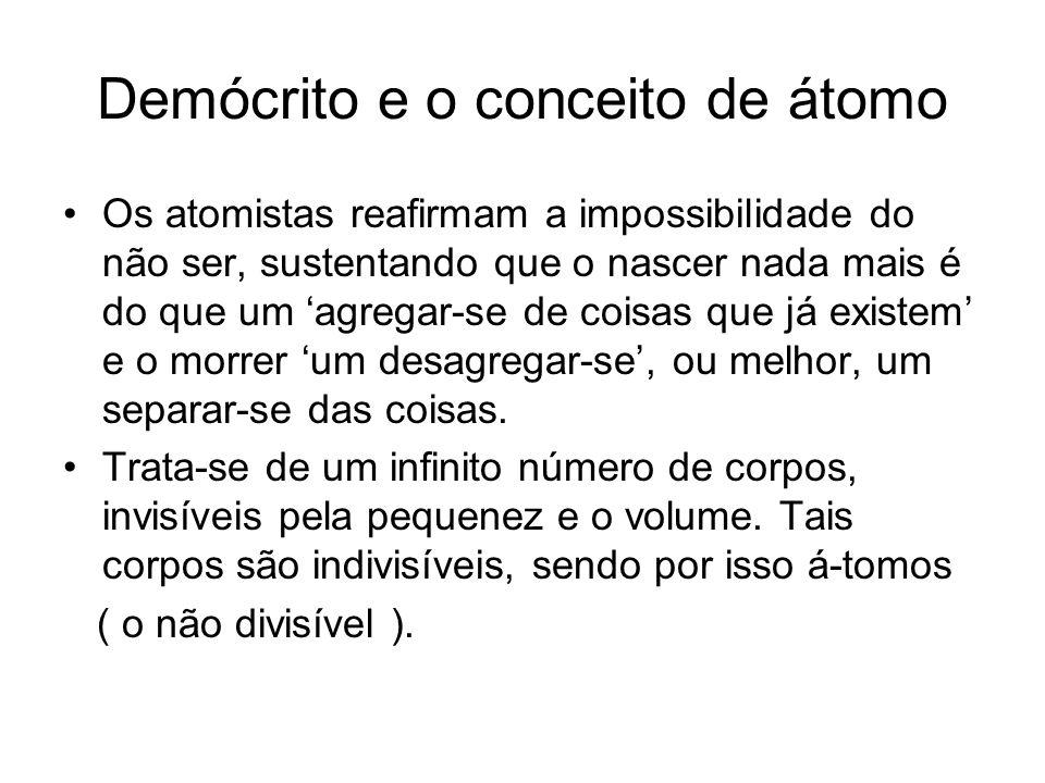 Demócrito e o conceito de átomo Os atomistas reafirmam a impossibilidade do não ser, sustentando que o nascer nada mais é do que um agregar-se de cois