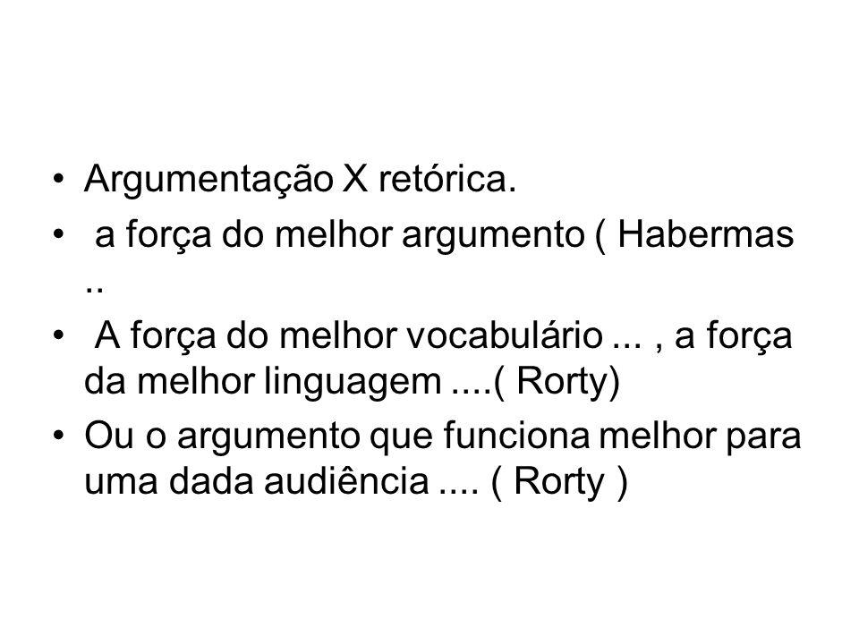 Argumentação X retórica. a força do melhor argumento ( Habermas.. A força do melhor vocabulário..., a força da melhor linguagem....( Rorty) Ou o argum