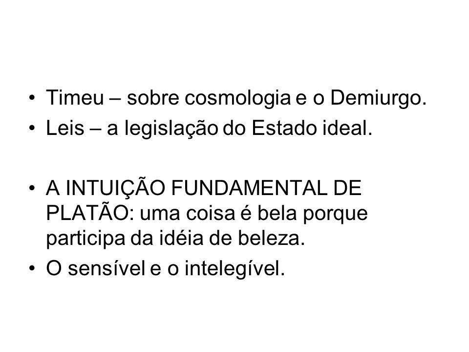 Timeu – sobre cosmologia e o Demiurgo. Leis – a legislação do Estado ideal. A INTUIÇÃO FUNDAMENTAL DE PLATÃO: uma coisa é bela porque participa da idé