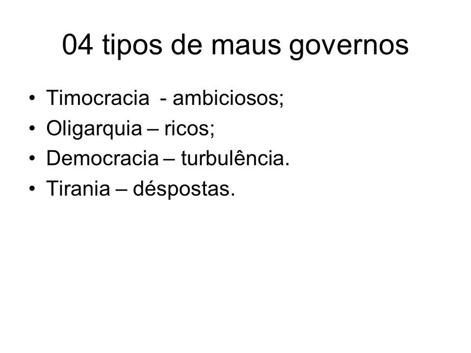 04 tipos de maus governos Timocracia - ambiciosos; Oligarquia – ricos; Democracia – turbulência. Tirania – déspostas.