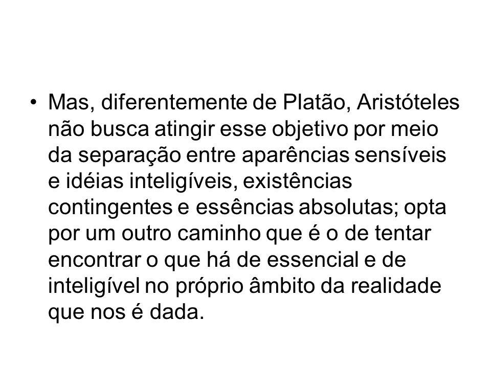 Mas, diferentemente de Platão, Aristóteles não busca atingir esse objetivo por meio da separação entre aparências sensíveis e idéias inteligíveis, exi