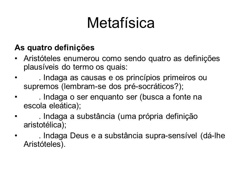 Metafísica As quatro definições Aristóteles enumerou como sendo quatro as definições plausíveis do termo os quais:. Indaga as causas e os princípios p