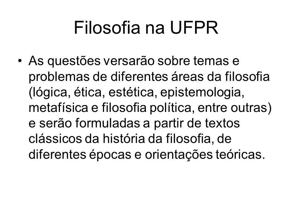 Filosofia na UFPR As questões versarão sobre temas e problemas de diferentes áreas da filosofia (lógica, ética, estética, epistemologia, metafísica e