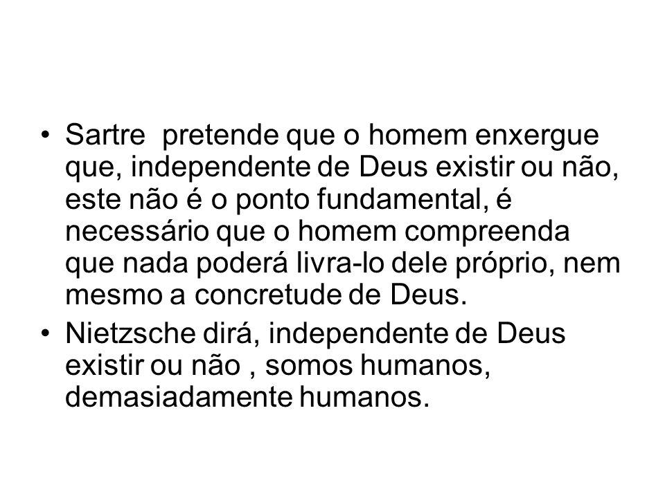 Sartre pretende que o homem enxergue que, independente de Deus existir ou não, este não é o ponto fundamental, é necessário que o homem compreenda que