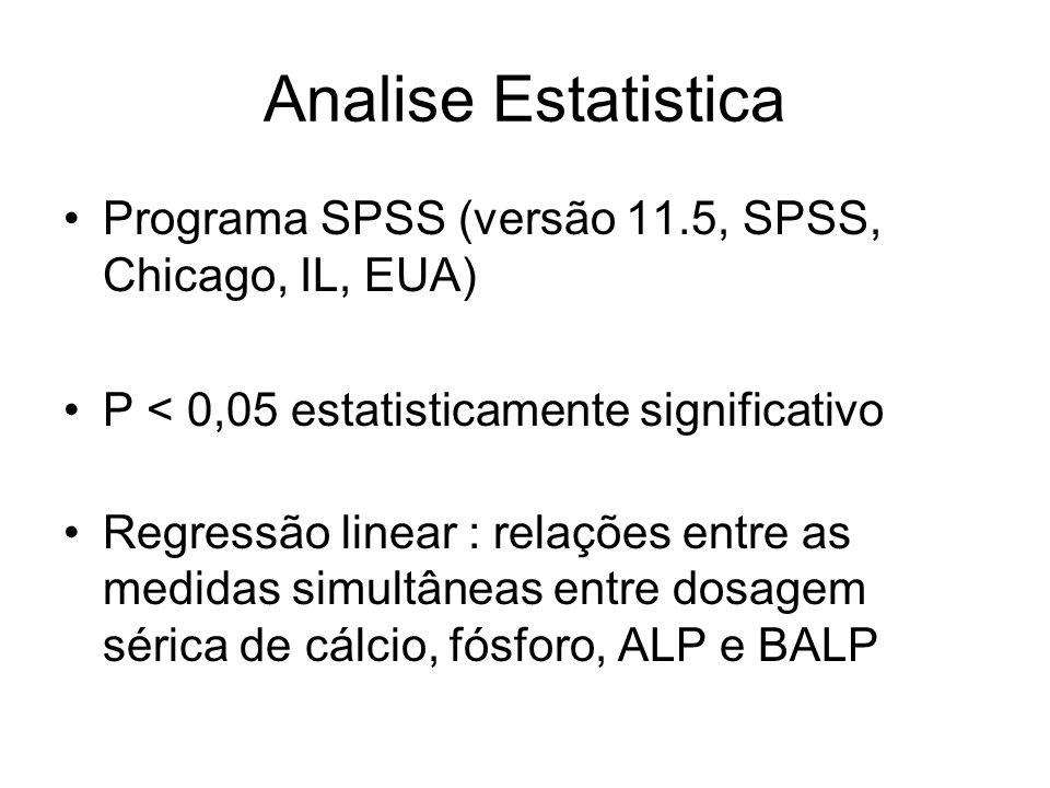 Analise Estatistica Programa SPSS (versão 11.5, SPSS, Chicago, IL, EUA) P < 0,05 estatisticamente significativo Regressão linear : relações entre as m