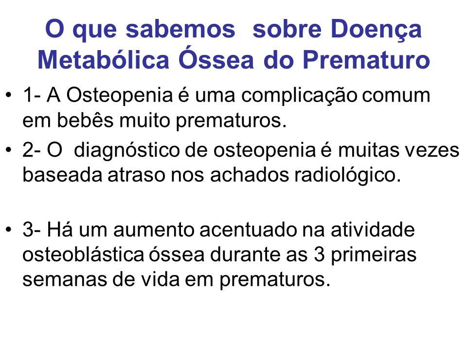 O que sabemos sobre Doença Metabólica Óssea do Prematuro 1- A Osteopenia é uma complicação comum em bebês muito prematuros. 2- O diagnóstico de osteop