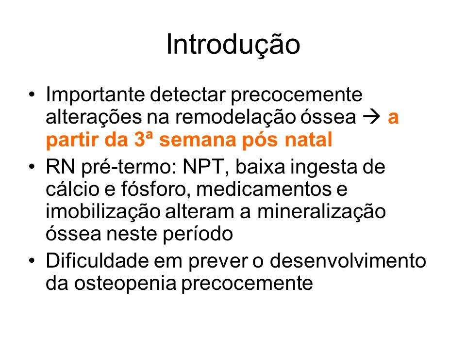 Introdução Importante detectar precocemente alterações na remodelação óssea a partir da 3ª semana pós natal RN pré-termo: NPT, baixa ingesta de cálcio