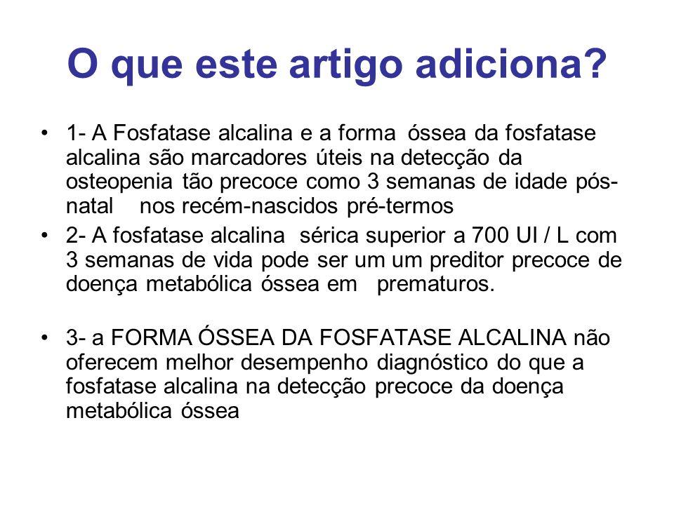 O que este artigo adiciona? 1- A Fosfatase alcalina e a forma óssea da fosfatase alcalina são marcadores úteis na detecção da osteopenia tão precoce c