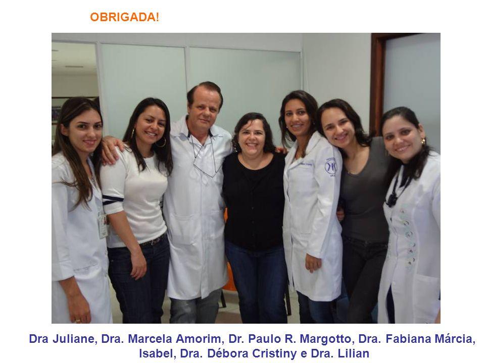 OBRIGADA! Dra Juliane, Dra. Marcela Amorim, Dr. Paulo R. Margotto, Dra. Fabiana Márcia, Isabel, Dra. Débora Cristiny e Dra. Lilian