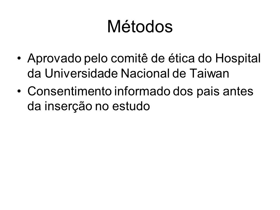 Métodos Aprovado pelo comitê de ética do Hospital da Universidade Nacional de Taiwan Consentimento informado dos pais antes da inserção no estudo
