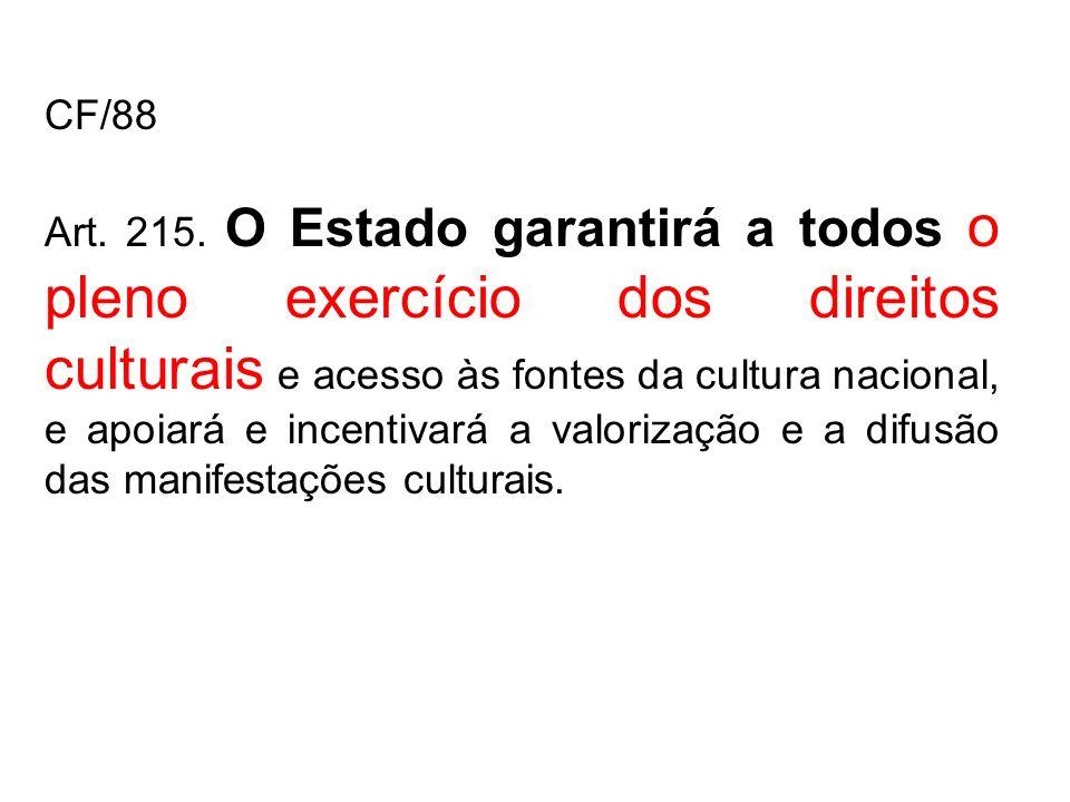 CF/88 Art. 215. O Estado garantirá a todos o pleno exercício dos direitos culturais e acesso às fontes da cultura nacional, e apoiará e incentivará a