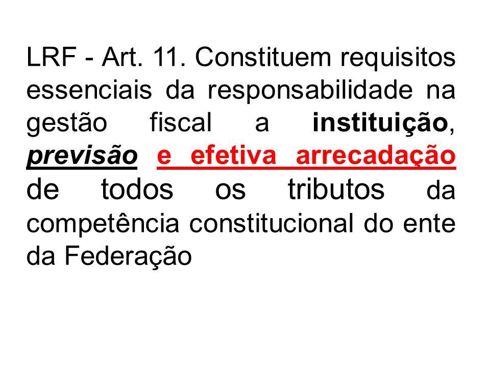LRF - Art. 11. Constituem requisitos essenciais da responsabilidade na gestão fiscal a instituição, previsão e efetiva arrecadação de todos os tributo