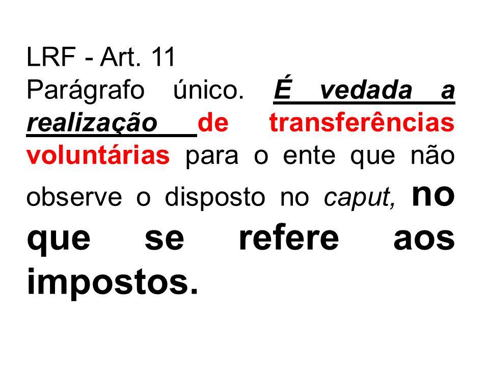 LRF - Art. 11 Parágrafo único. É vedada a realização de transferências voluntárias para o ente que não observe o disposto no caput, no que se refere a