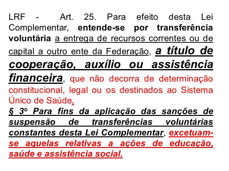LRF - Art. 25. Para efeito desta Lei Complementar, entende-se por transferência voluntária a entrega de recursos correntes ou de capital a outro ente