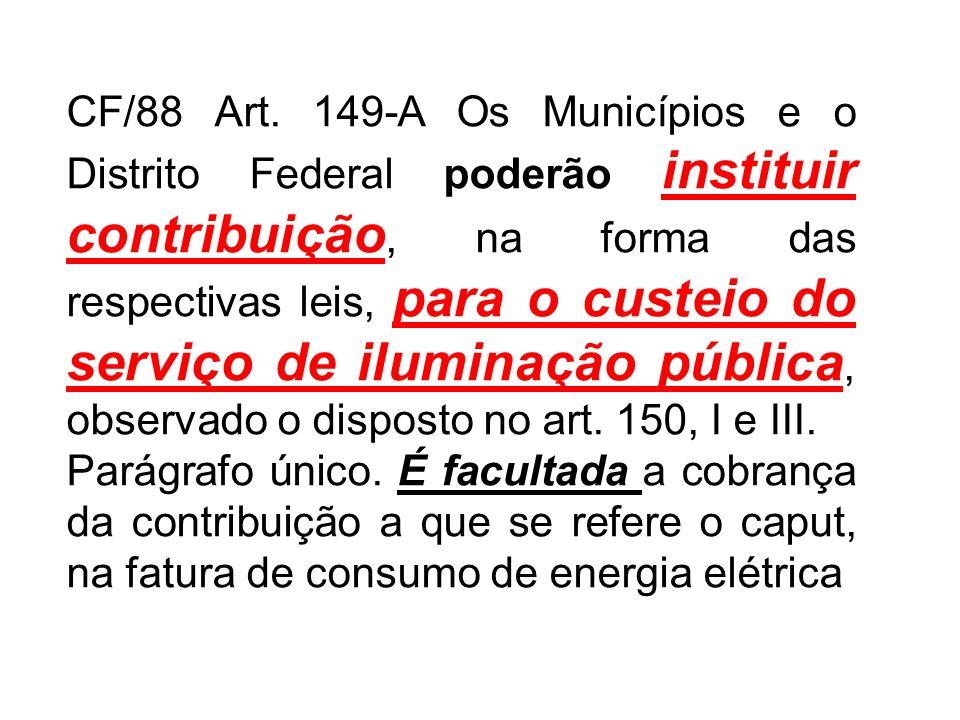 CF/88 Art. 149-A Os Municípios e o Distrito Federal poderão instituir contribuição, na forma das respectivas leis, para o custeio do serviço de ilumin