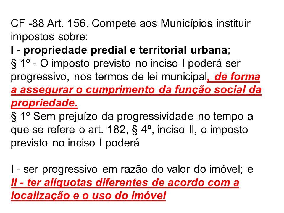 CF -88 Art. 156. Compete aos Municípios instituir impostos sobre: I - propriedade predial e territorial urbana; § 1º - O imposto previsto no inciso I