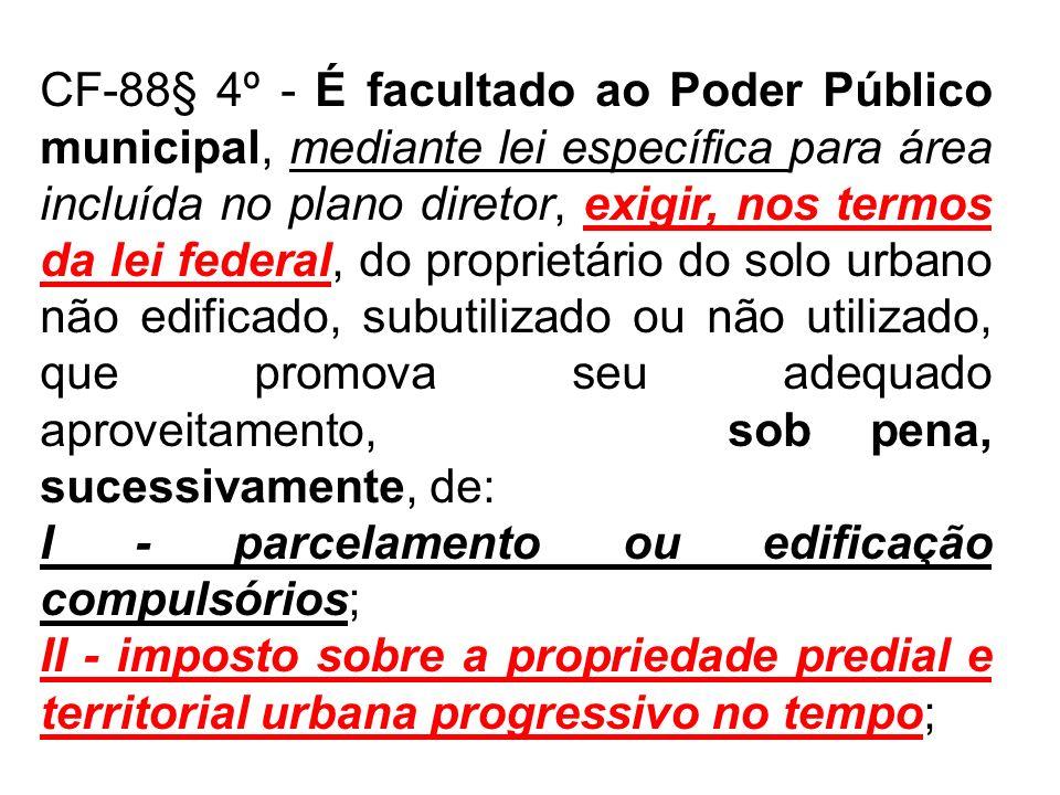 CF-88§ 4º - É facultado ao Poder Público municipal, mediante lei específica para área incluída no plano diretor, exigir, nos termos da lei federal, do