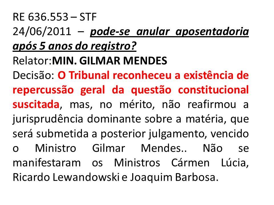 RE 636.553 – STF 24/06/2011 – pode-se anular aposentadoria após 5 anos do registro? Relator:MIN. GILMAR MENDES Decisão: O Tribunal reconheceu a existê