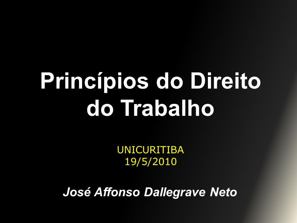 Princípios do Direito do Trabalho UNICURITIBA 19/5/2010 José Affonso Dallegrave Neto