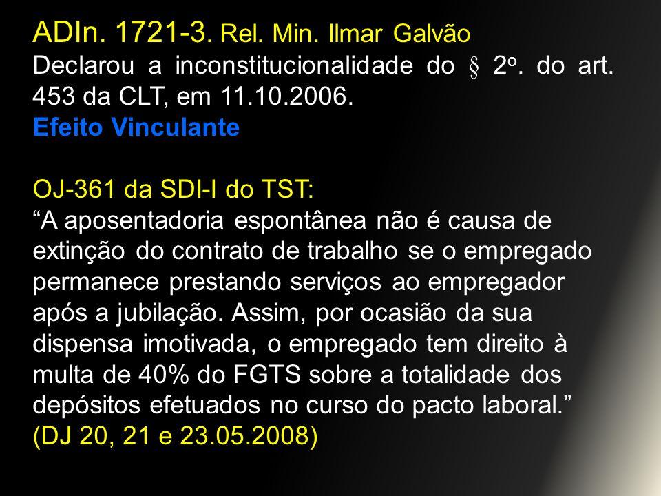 ADIn. 1721-3. Rel. Min. Ilmar Galvão Declarou a inconstitucionalidade do § 2 o. do art. 453 da CLT, em 11.10.2006. Efeito Vinculante OJ-361 da SDI-I d