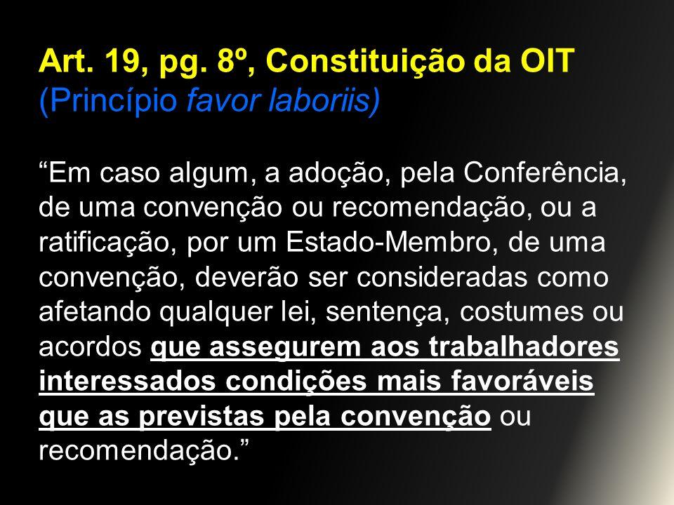 Art. 19, pg. 8º, Constituição da OIT (Princípio favor laboriis) Em caso algum, a adoção, pela Conferência, de uma convenção ou recomendação, ou a rati