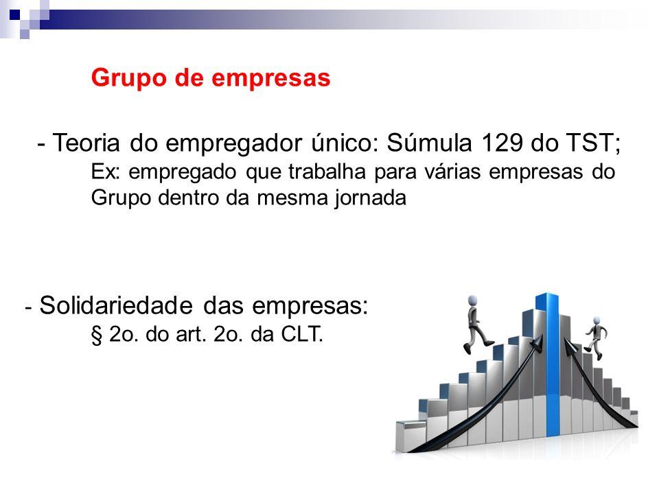 Grupo de empresas - Teoria do empregador único: Súmula 129 do TST; Ex: empregado que trabalha para várias empresas do Grupo dentro da mesma jornada -