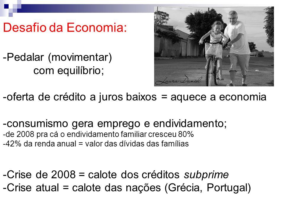 Desafio da Economia: -Pedalar (movimentar) com equilíbrio; -oferta de crédito a juros baixos = aquece a economia -consumismo gera emprego e endividame