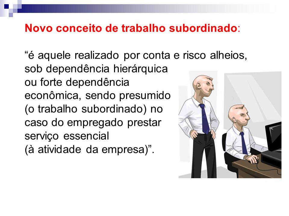 Novo conceito de trabalho subordinado: é aquele realizado por conta e risco alheios, sob dependência hierárquica ou forte dependência econômica, sendo