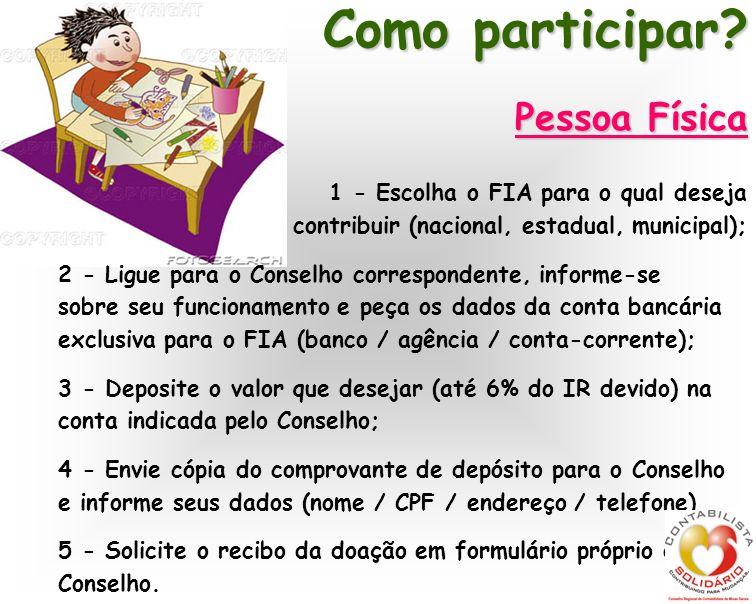 Como participar? Pessoa Física 1 - Escolha o FIA para o qual deseja contribuir (nacional, estadual, municipal); 2 - Ligue para o Conselho corresponden