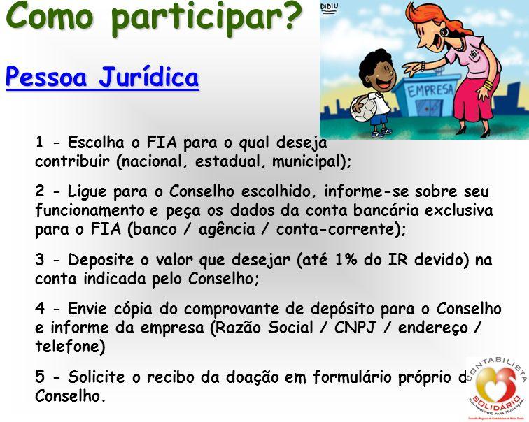 Como participar? Pessoa Jurídica 1 - Escolha o FIA para o qual deseja contribuir (nacional, estadual, municipal); 2 - Ligue para o Conselho escolhido,