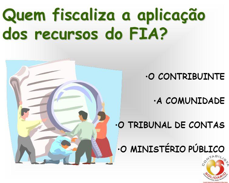 O CONTRIBUINTE A COMUNIDADE O TRIBUNAL DE CONTAS O MINISTÉRIO PÚBLICO Quem fiscaliza a aplicação dos recursos do FIA?