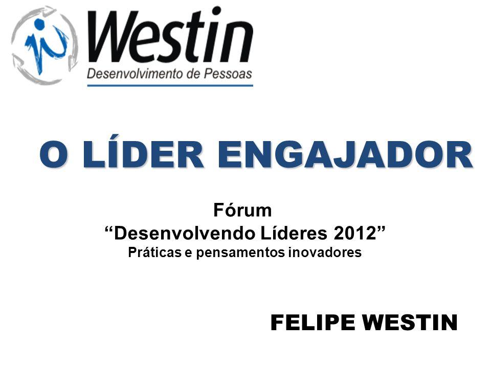 O LÍDER ENGAJADOR FELIPE WESTIN Fórum Desenvolvendo Líderes 2012 Práticas e pensamentos inovadores