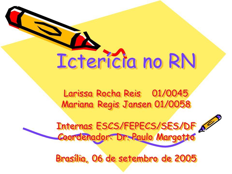 Icterícia no RN Larissa Rocha Reis 01/0045 Mariana Regis Jansen 01/0058 Internas ESCS/FEPECS/SES/DF Coordenador: Dr. Paulo Margotto Brasília, 06 de se