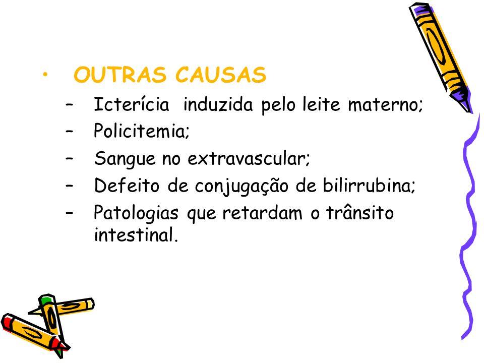 OUTRAS CAUSAS –Icterícia induzida pelo leite materno; –Policitemia; –Sangue no extravascular; –Defeito de conjugação de bilirrubina; –Patologias que r