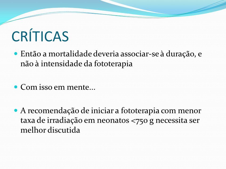 CRÍTICAS Então a mortalidade deveria associar-se à duração, e não à intensidade da fototerapia Com isso em mente... A recomendação de iniciar a fotote