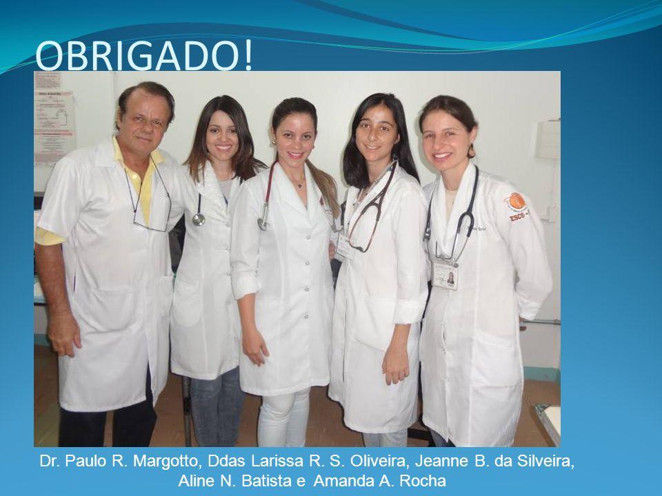 OBRIGADO! Dr. Paulo R. Margotto, Ddas Larissa R. S. Oliveira, Jeanne B. da Silveira, Aline N. Batista e Amanda A. Rocha
