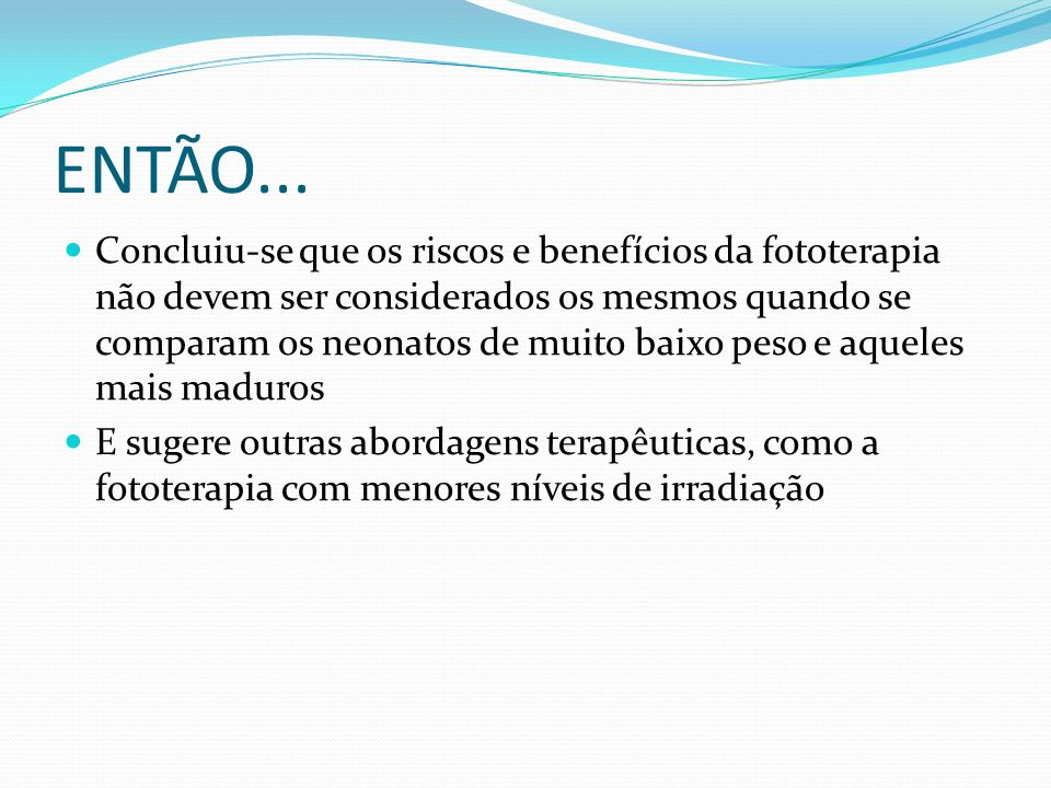ENTÃO... Concluiu-se que os riscos e benefícios da fototerapia não devem ser considerados os mesmos quando se comparam os neonatos de muito baixo peso
