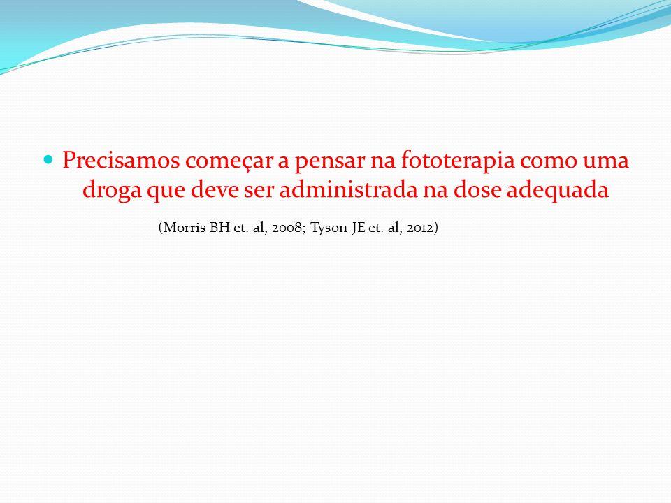 Precisamos começar a pensar na fototerapia como uma droga que deve ser administrada na dose adequada (Morris BH et. al, 2008; Tyson JE et. al, 2012)