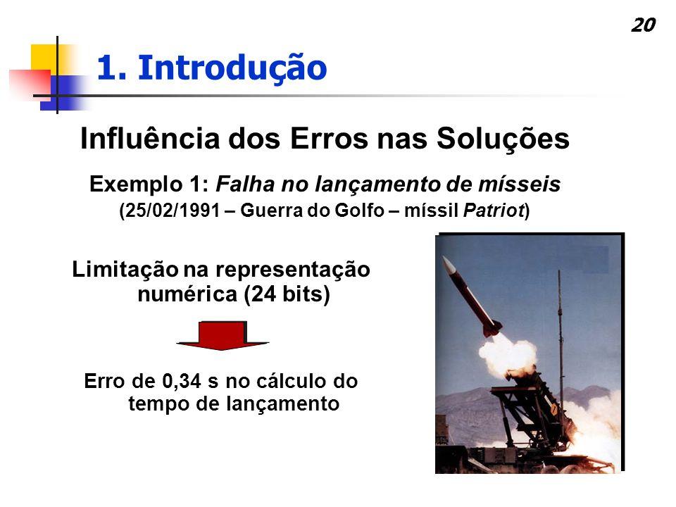 20 Influência dos Erros nas Soluções Exemplo 1: Falha no lançamento de mísseis (25/02/1991 – Guerra do Golfo – míssil Patriot) Erro de 0,34 s no cálcu