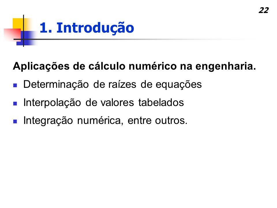 22 Aplicações de cálculo numérico na engenharia. Determinação de raízes de equações Interpolação de valores tabelados Integração numérica, entre outro