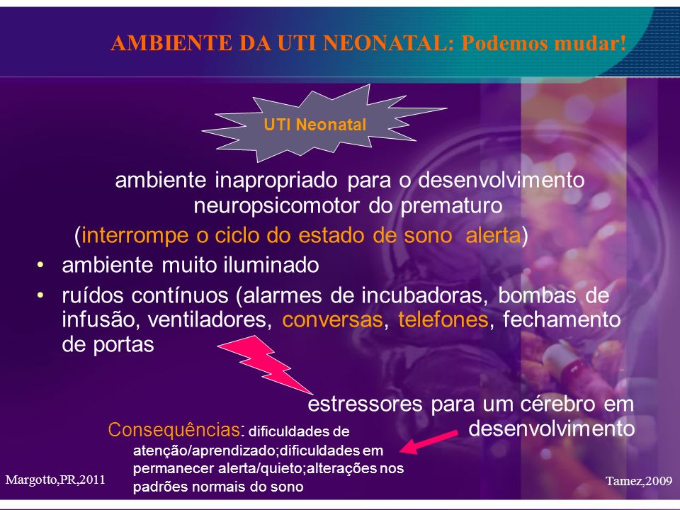 ambiente inapropriado para o desenvolvimento neuropsicomotor do prematuro (interrompe o ciclo do estado de sono alerta) ambiente muito iluminado ruído