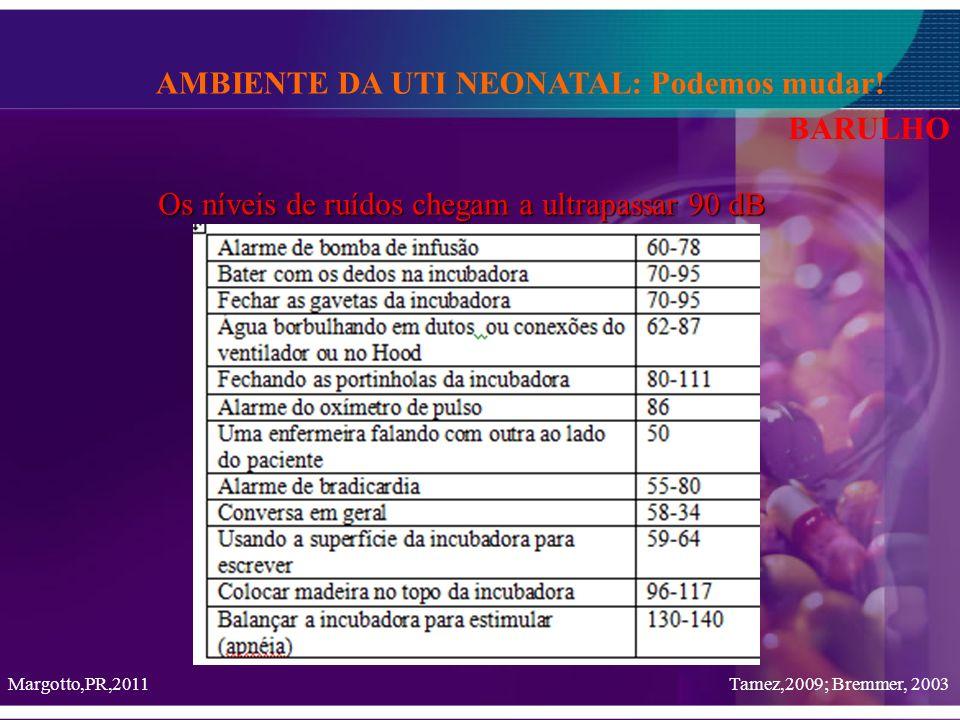 Tamez,2009; Bremmer, 2003 AMBIENTE DA UTI NEONATAL: Podemos mudar! BARULHO Os níveis de ruídos chegam a ultrapassar 90 dB Margotto,PR,2011