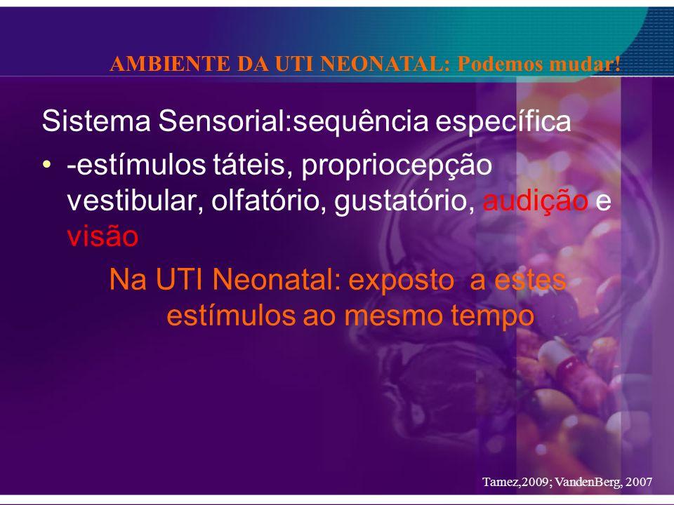 Sistema Sensorial:sequência específica -estímulos táteis, propriocepção vestibular, olfatório, gustatório, audição e visão Na UTI Neonatal: exposto a