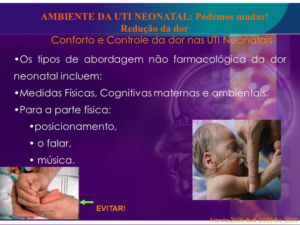 Conforto e Controle da dor nas UTI Neonatais Os tipos de abordagem não farmacológica da dor neonatal incluem: Medidas Físicas, Cognitivas maternas e a