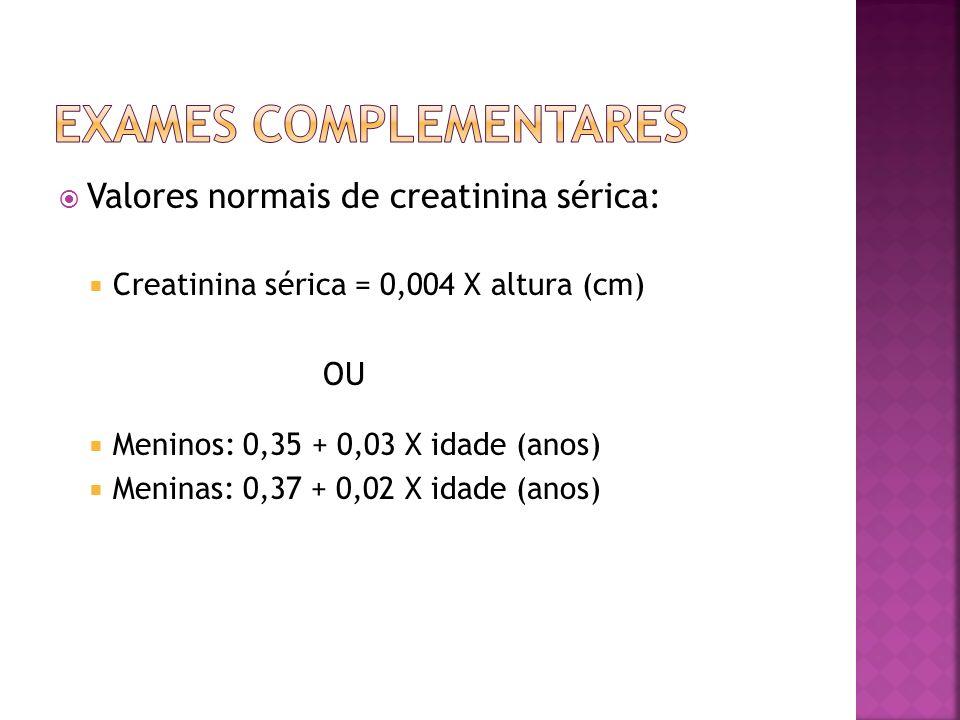 Valores normais de creatinina sérica: Creatinina sérica = 0,004 X altura (cm) OU Meninos: 0,35 + 0,03 X idade (anos) Meninas: 0,37 + 0,02 X idade (ano
