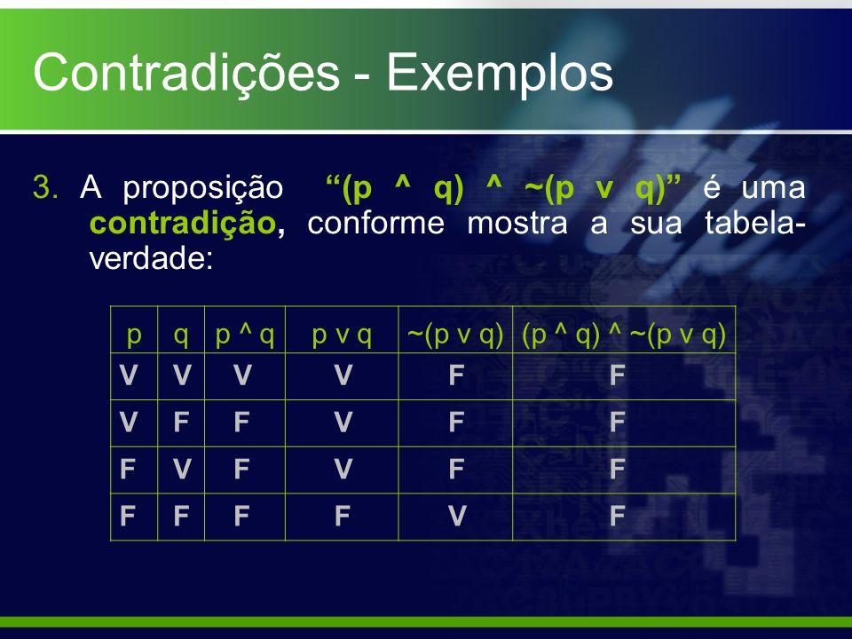 3. A proposição (p ^ q) ^ ~(p v q) é uma contradição, conforme mostra a sua tabela- verdade: pqp ^ qp v q~(p v q)(p ^ q) ^ ~(p v q) V V F F F V F V F