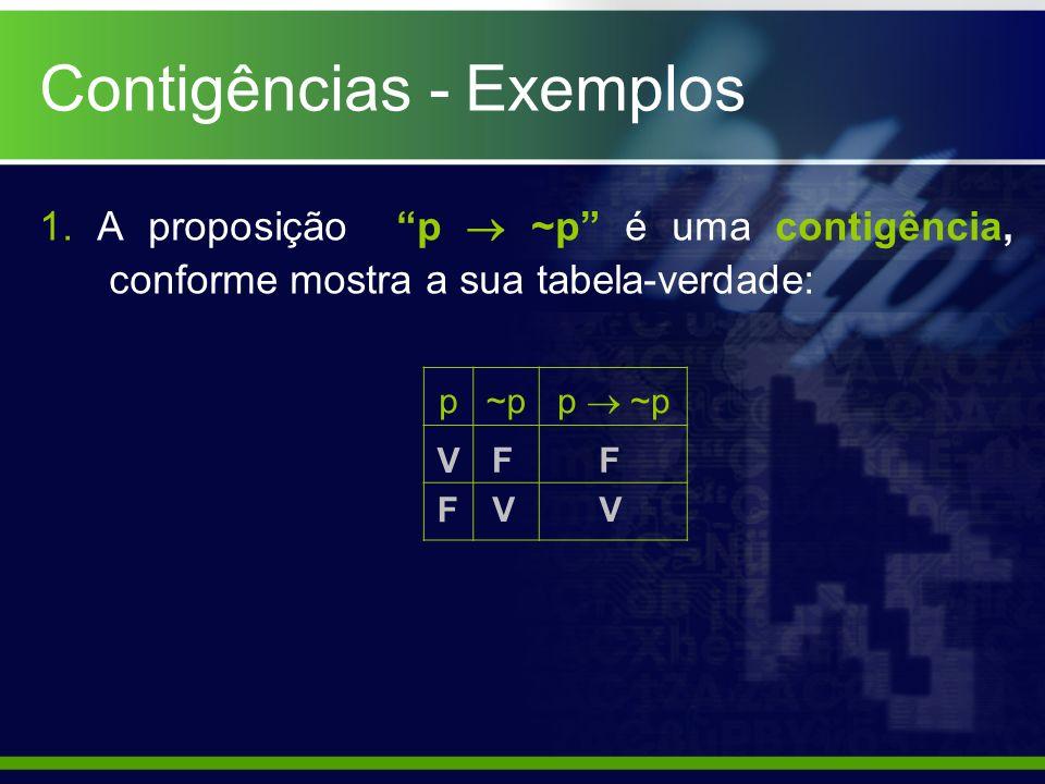 1. A proposição p ~p é uma contigência, conforme mostra a sua tabela-verdade: p~p p ~p F V V F V F Contigências - Exemplos