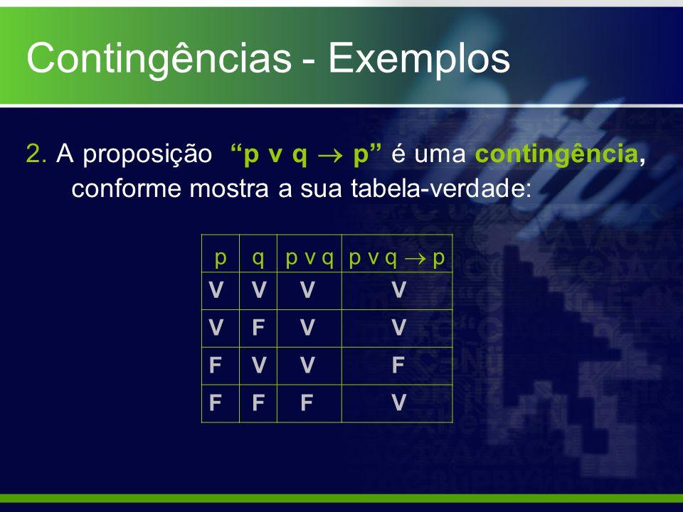 2. A proposição p v q p é uma contingência, conforme mostra a sua tabela-verdade: pqp v q p v q p V V F F F V F V V V F V V V V F Contingências - Exem