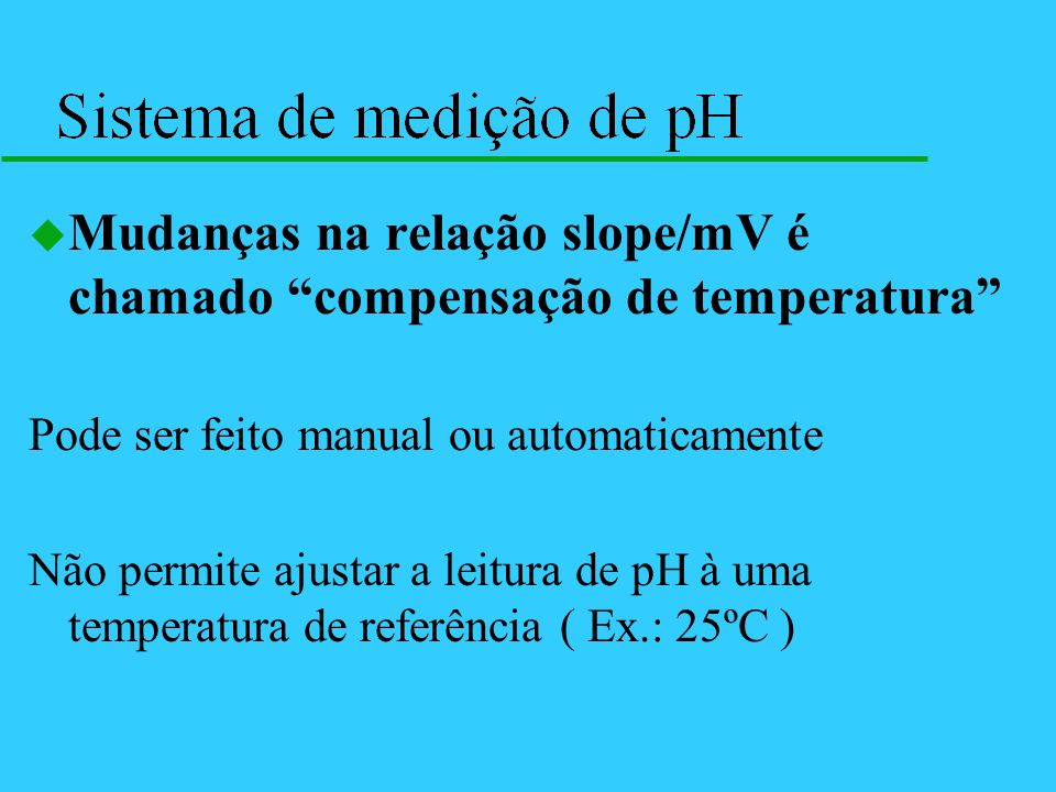 u Mudanças na relação slope/mV é chamado compensação de temperatura Pode ser feito manual ou automaticamente Não permite ajustar a leitura de pH à uma